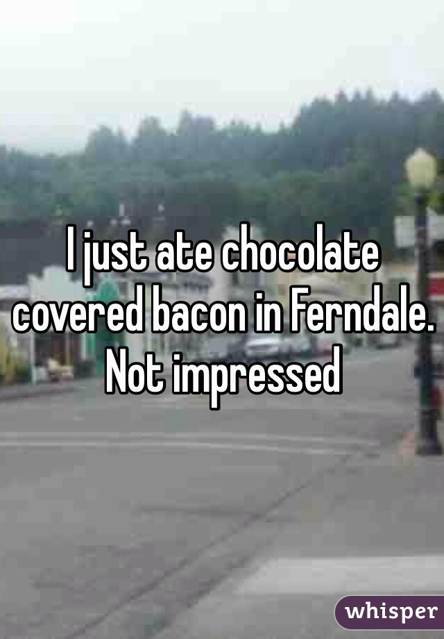 I just ate chocolate covered bacon in Ferndale. Not impressed