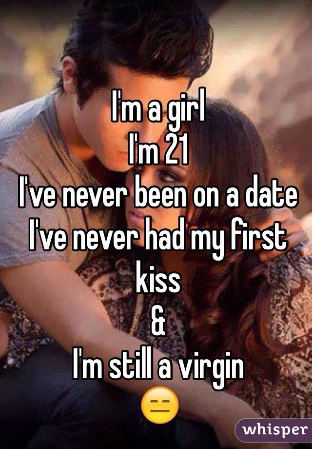I'm a girl  I'm 21 I've never been on a date I've never had my first kiss &  I'm still a virgin 😑