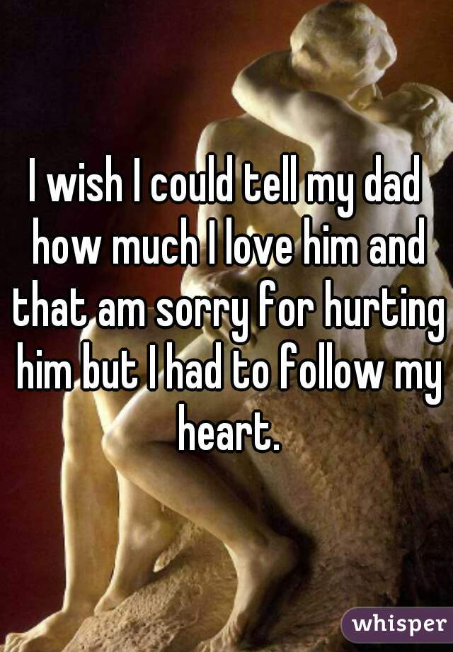 I wish I could tell my dad how much I love him and that am sorry for hurting him but I had to follow my heart.