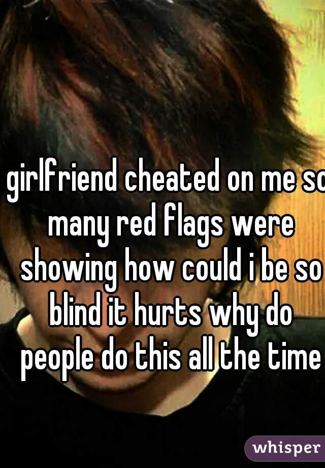 girlfriend cheated on me so many red flags were showing how could i be so blind it hurts why do people do this all the time