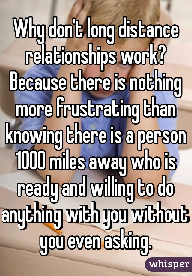 Why don't long distance relationships work? Because there is nothing more frustrating than knowing there is a person 1000 miles away who is ready and willing to do anything with you without you even asking.
