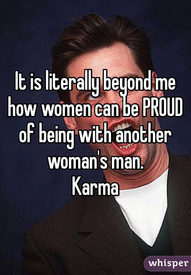 It is literally beyond me how women can be PROUD of being with another woman's man.  Karma