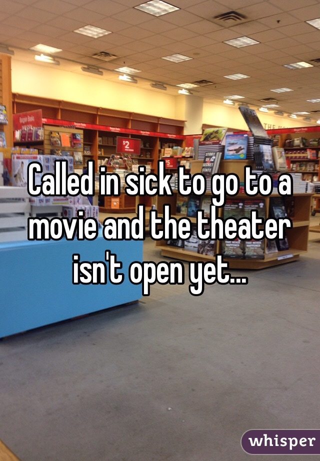Called in sick to go to a movie and the theater isn't open yet...