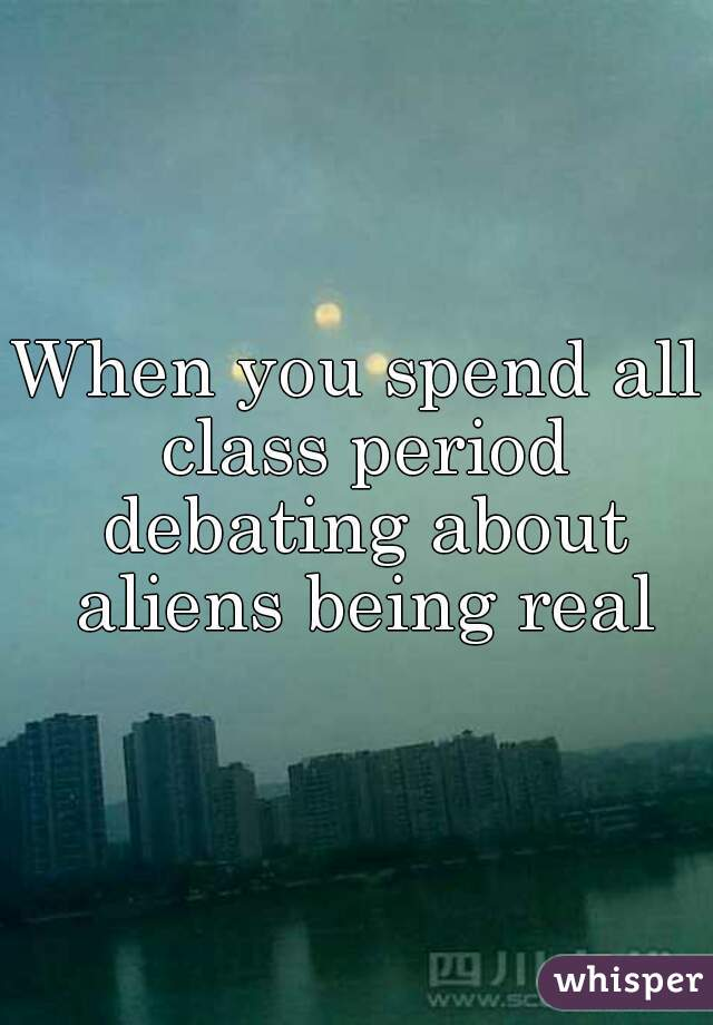 When you spend all class period debating about aliens being real