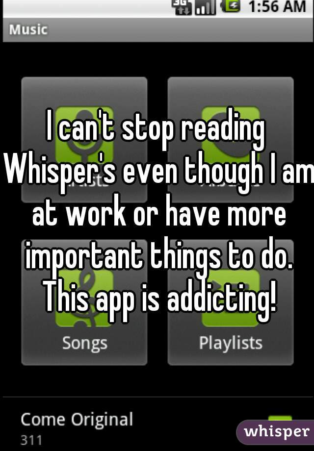 I can't stop reading Whisper's even though I am at work or have more important things to do. This app is addicting!