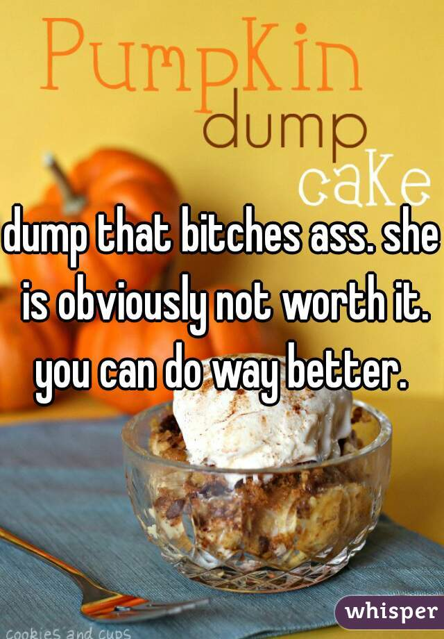dump that bitches ass. she is obviously not worth it. you can do way better.