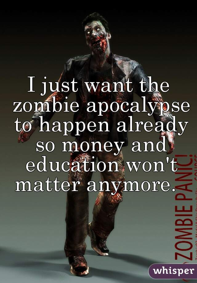 I just want the zombie apocalypse to happen already so money and education won't matter anymore.