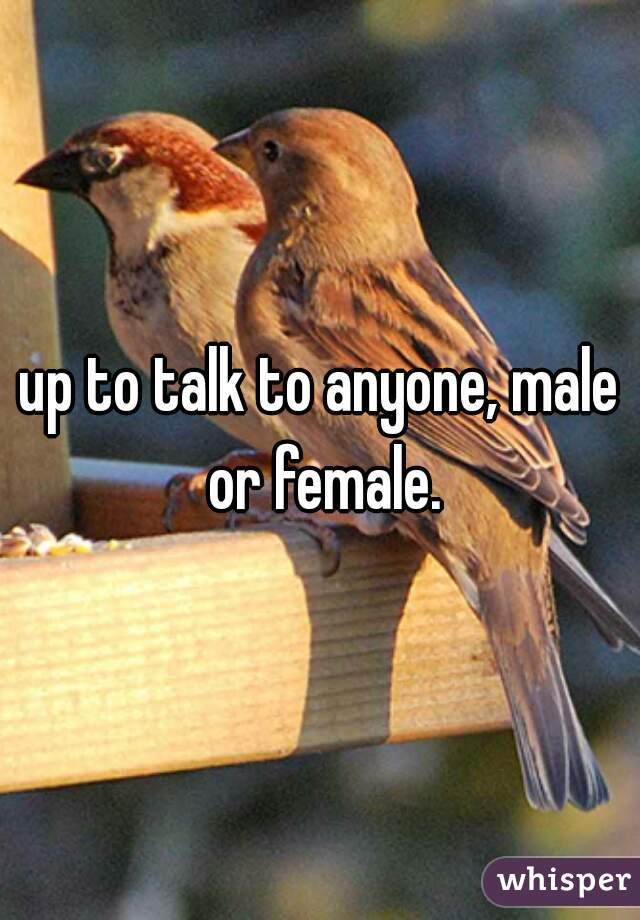 up to talk to anyone, male or female.