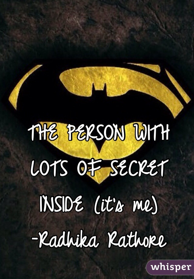 THE PERSON WITH LOTS OF SECRET INSIDE (it's me)     -Radhika Rathore
