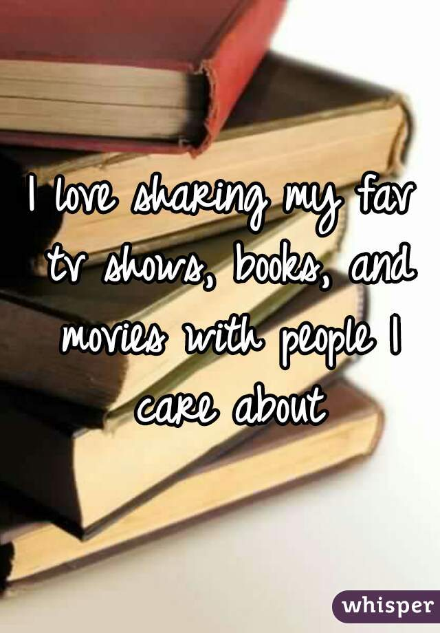 I love sharing my fav tv shows, books, and movies with people I care about