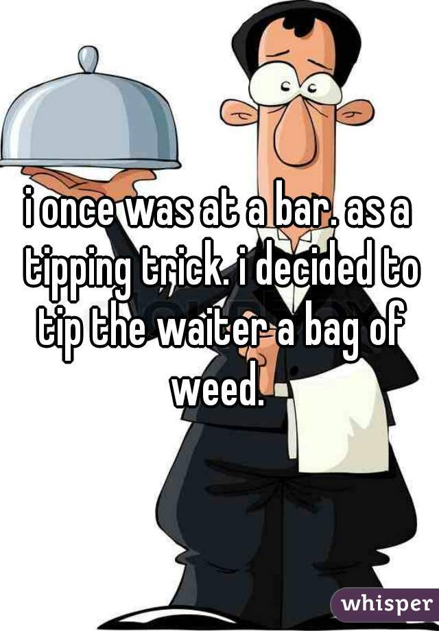 i once was at a bar. as a tipping trick. i decided to tip the waiter a bag of weed.
