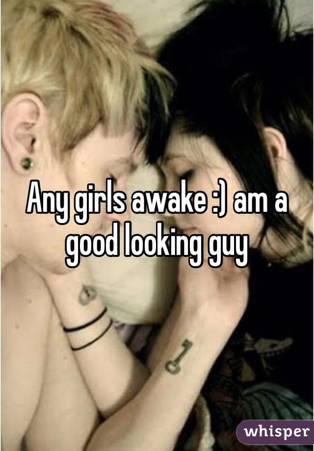 Any girls awake :) am a good looking guy