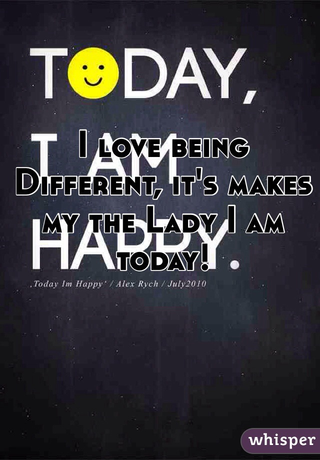 I love being Different, it's makes my the Lady I am today!