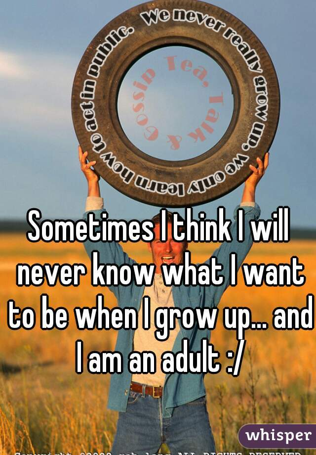 Sometimes I think I will never know what I want to be when I grow up... and I am an adult :/