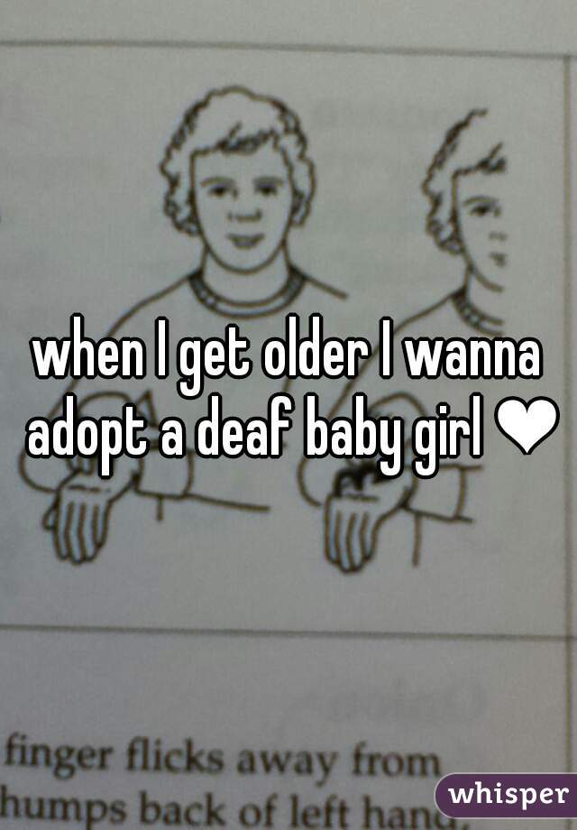 when I get older I wanna adopt a deaf baby girl ❤