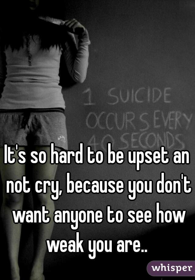 It's so hard to be upset an not cry, because you don't want anyone to see how weak you are..