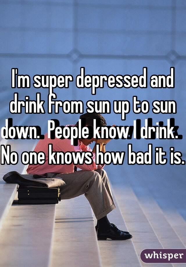 I'm super depressed and drink from sun up to sun down.  People know I drink.  No one knows how bad it is.