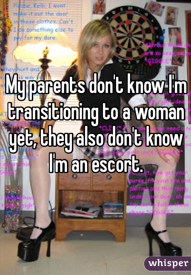 My parents don't know I'm transitioning to a woman yet, they also don't know I'm an escort.