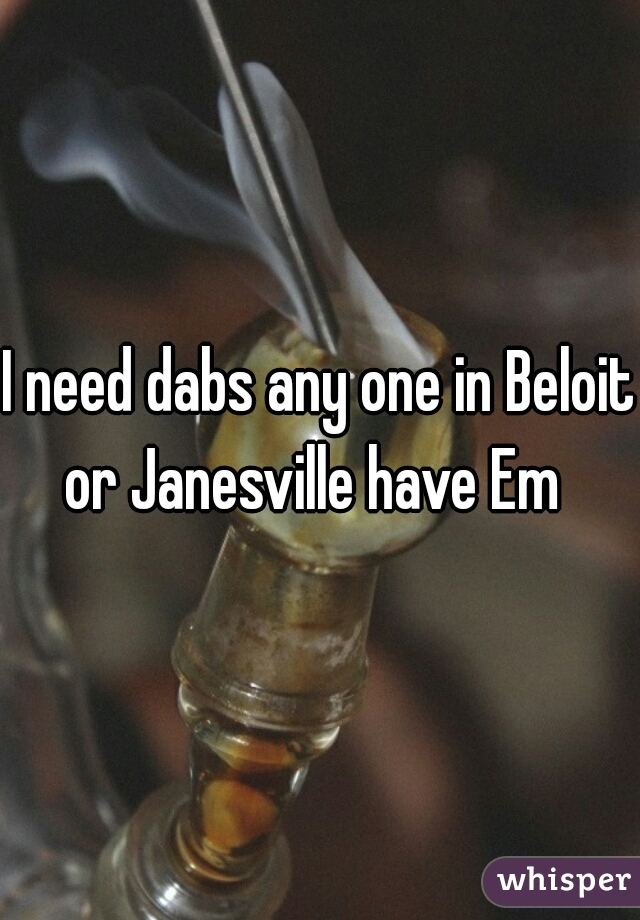 I need dabs any one in Beloit or Janesville have Em