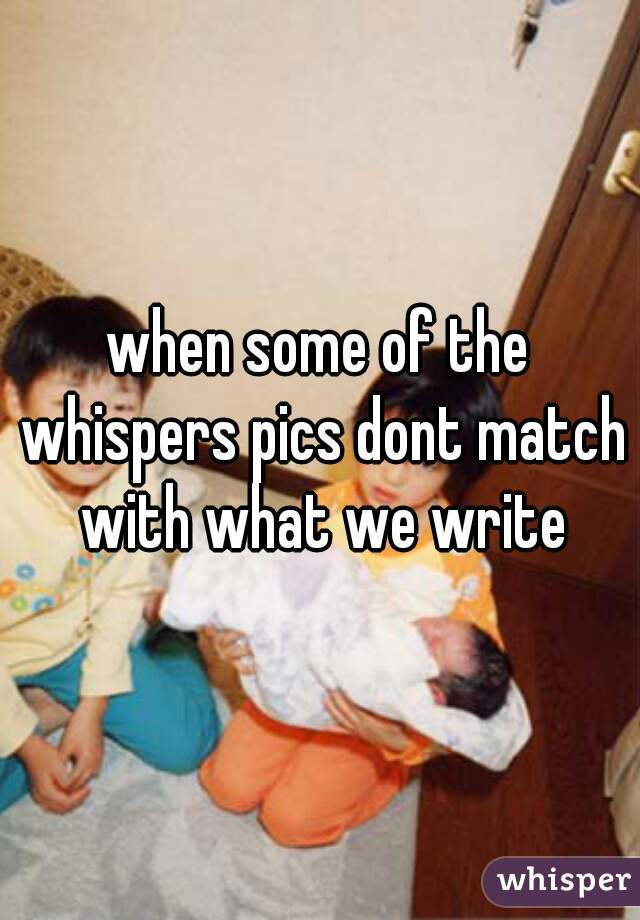 when some of the whispers pics dont match with what we write