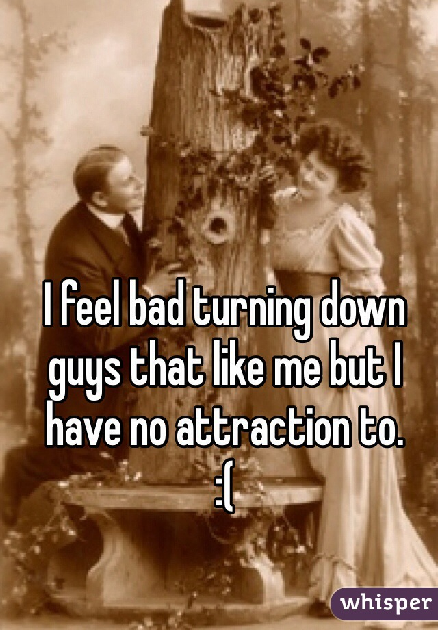 I feel bad turning down guys that like me but I have no attraction to.  :(