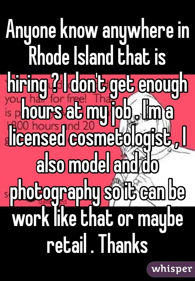 Anyone know anywhere in Rhode Island that is hiring ? I don't get enough hours at my job . I'm a licensed cosmetologist , I also model and do photography so it can be work like that or maybe retail . Thanks