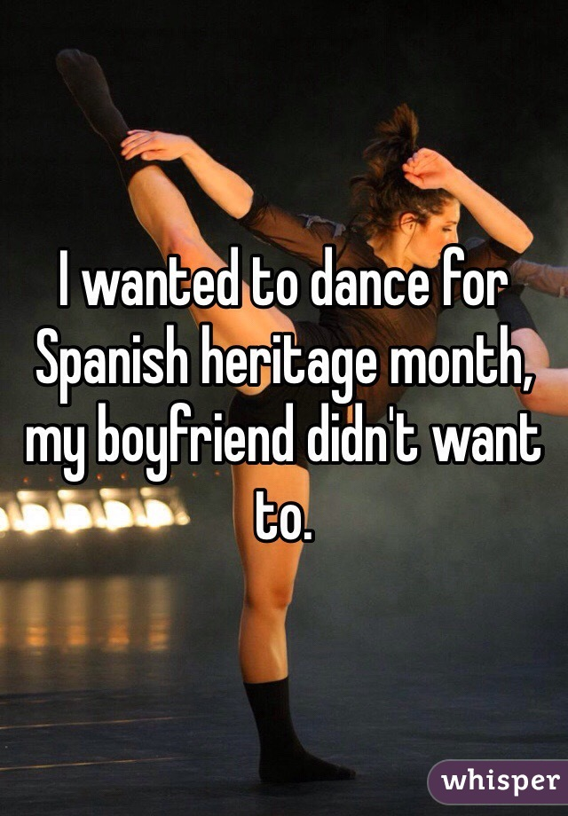 I wanted to dance for Spanish heritage month, my boyfriend didn't want to.