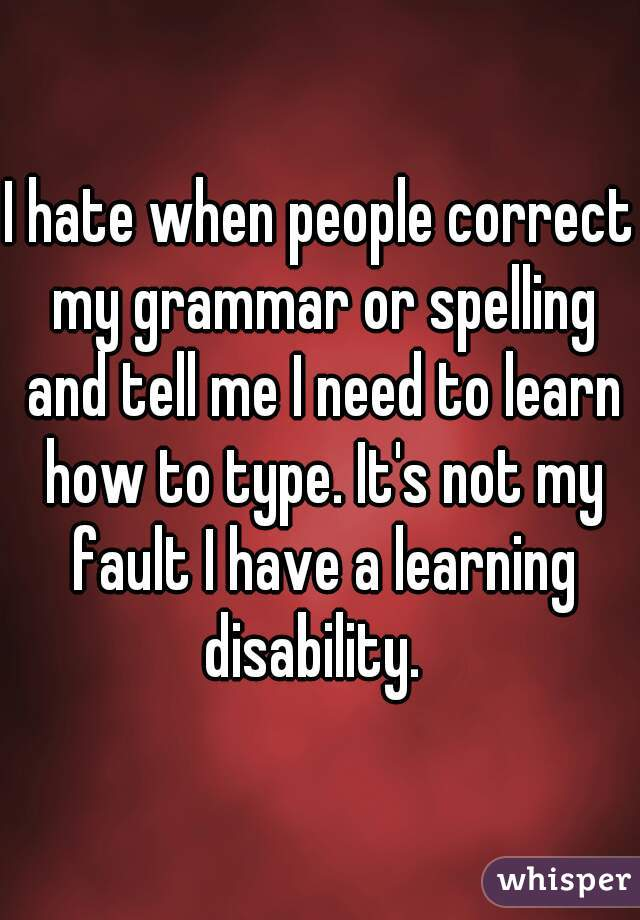I hate when people correct my grammar or spelling and tell me I need to learn how to type. It's not my fault I have a learning disability.