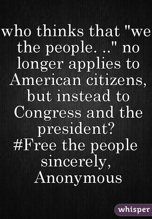 "who thinks that ""we the people. .."" no longer applies to American citizens, but instead to Congress and the president?  #Free the people sincerely, Anonymous"