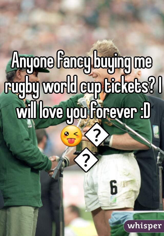 Anyone fancy buying me rugby world cup tickets? I will love you forever :D 😜😎👌