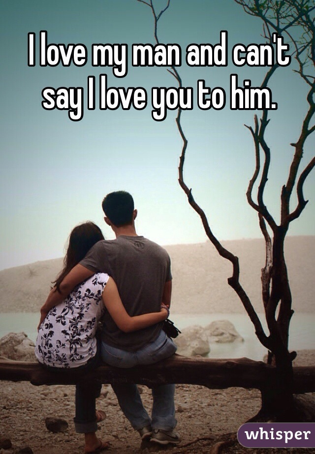 I love my man and can't say I love you to him.