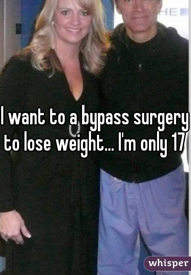 I want to a bypass surgery to lose weight... I'm only 17