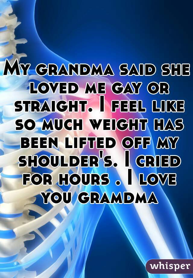 My grandma said she loved me gay or straight. I feel like so much weight has been lifted off my shoulder's. I cried for hours . I love you gramdma