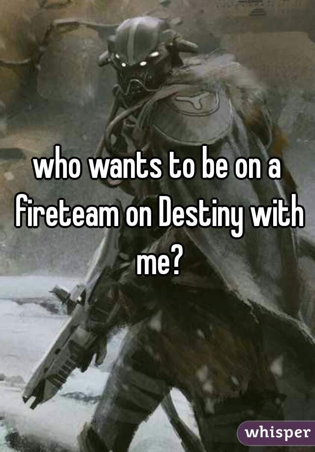who wants to be on a fireteam on Destiny with me?