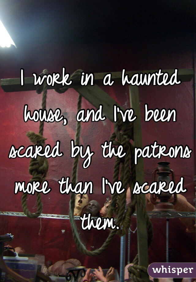 I work in a haunted house, and I've been scared by the patrons more than I've scared them.