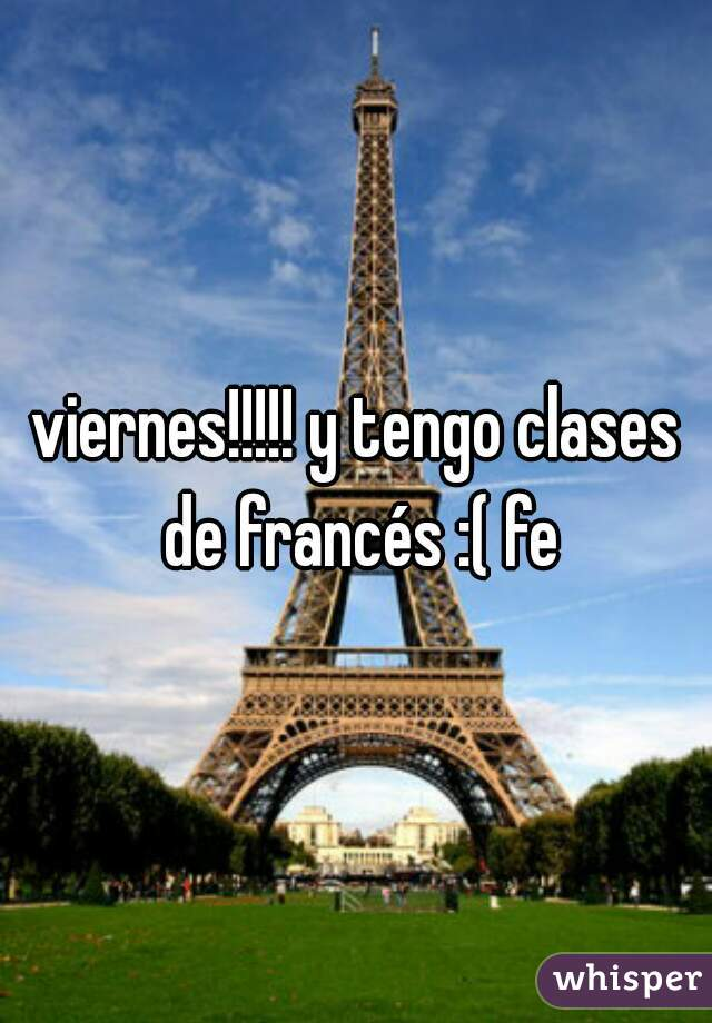 viernes!!!!! y tengo clases de francés :( fe