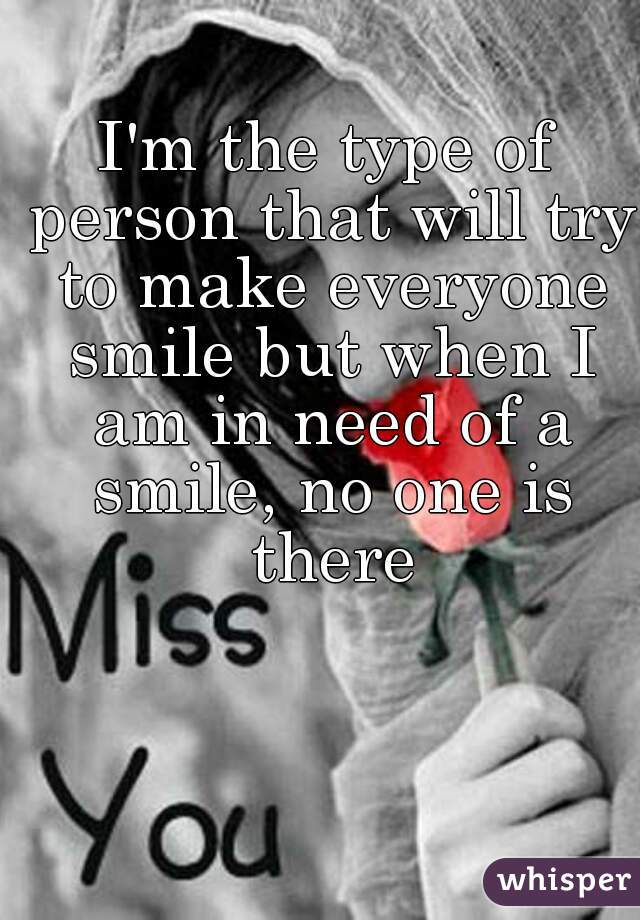 I'm the type of person that will try to make everyone smile but when I am in need of a smile, no one is there