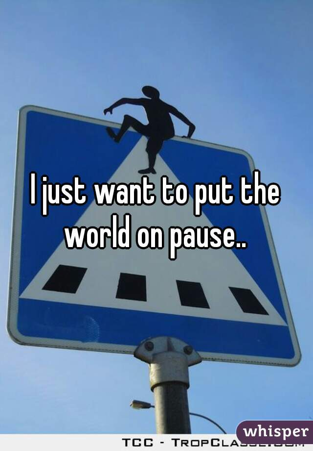 I just want to put the world on pause..
