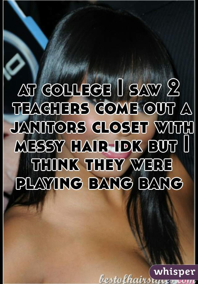 at college I saw 2 teachers come out a janitors closet with messy hair idk but I think they were playing bang bang