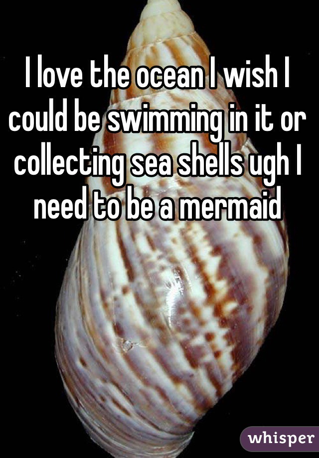 I love the ocean I wish I could be swimming in it or collecting sea shells ugh I need to be a mermaid