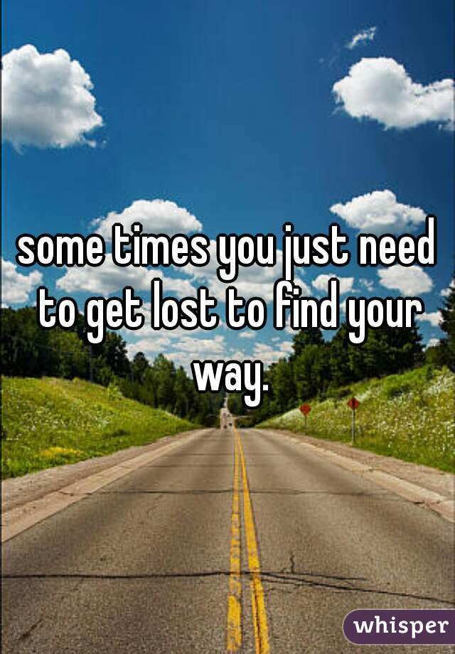 some times you just need to get lost to find your way.