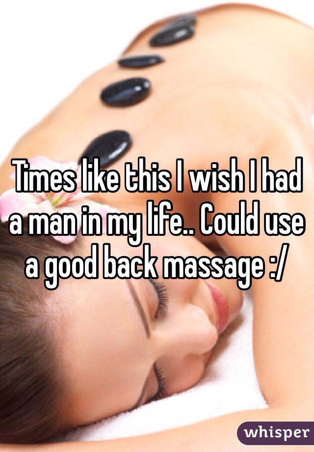 Times like this I wish I had a man in my life.. Could use a good back massage :/