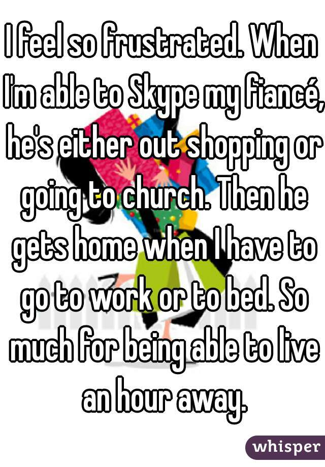 I feel so frustrated. When I'm able to Skype my fiancé, he's either out shopping or going to church. Then he gets home when I have to go to work or to bed. So much for being able to live an hour away.