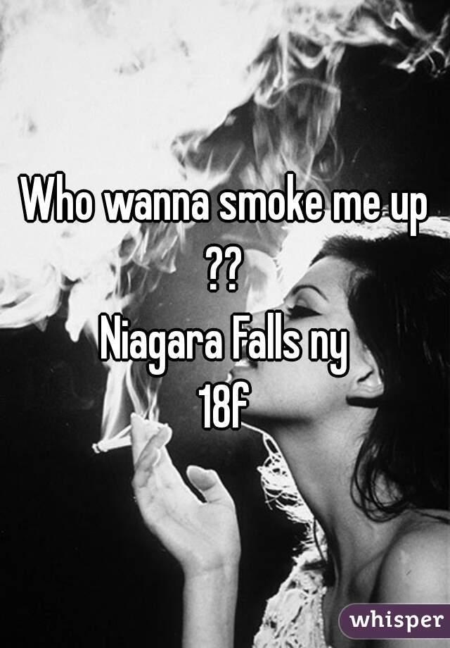Who wanna smoke me up ??  Niagara Falls ny 18f