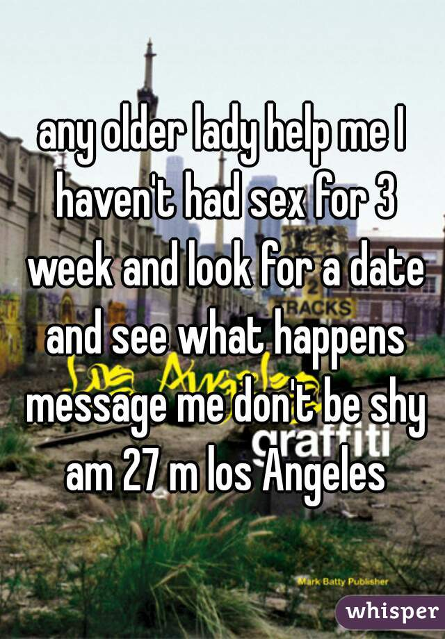 any older lady help me I haven't had sex for 3 week and look for a date and see what happens message me don't be shy am 27 m los Angeles