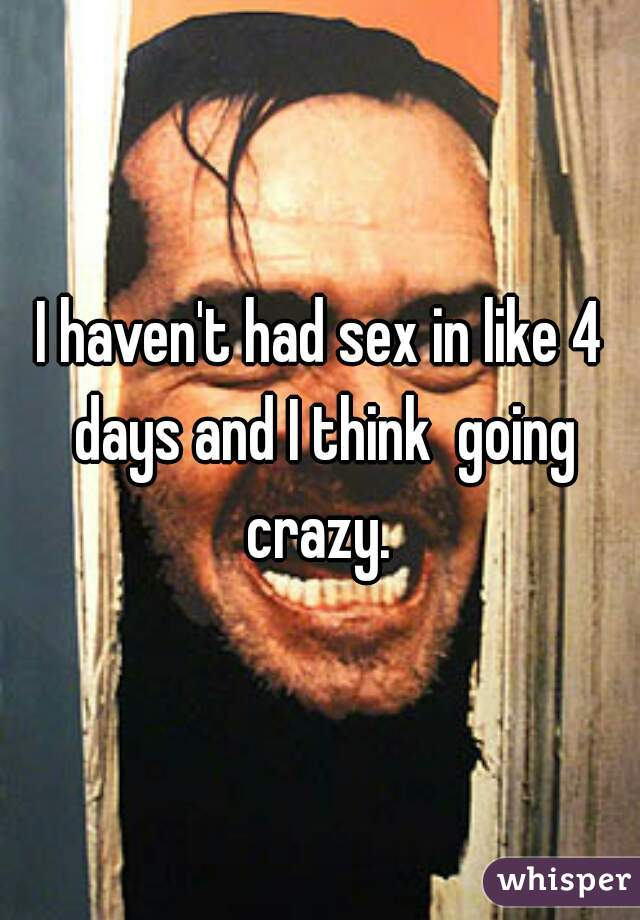 I haven't had sex in like 4 days and I think  going crazy.