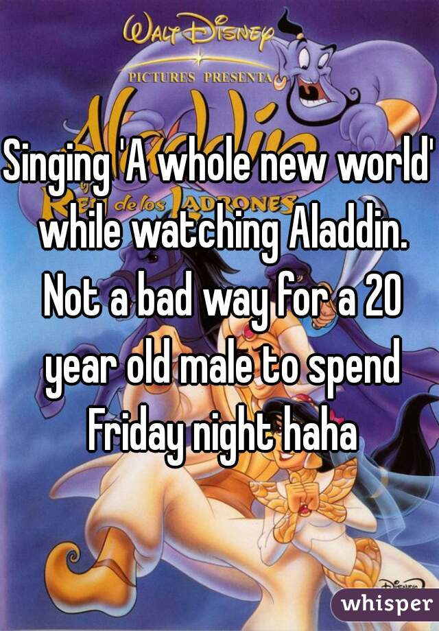 Singing 'A whole new world' while watching Aladdin. Not a bad way for a 20 year old male to spend Friday night haha