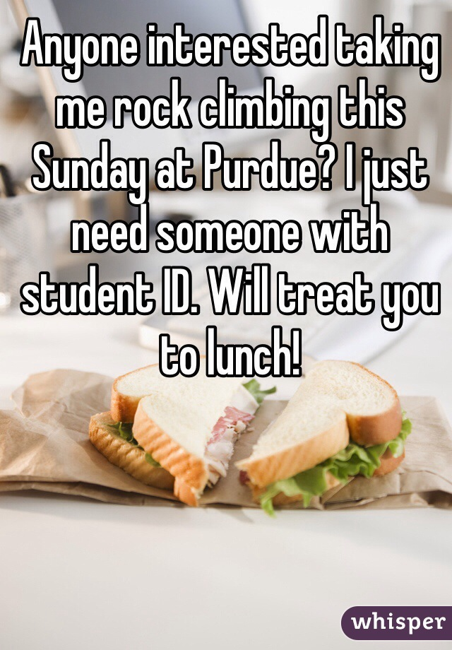 Anyone interested taking me rock climbing this Sunday at Purdue? I just need someone with student ID. Will treat you to lunch!