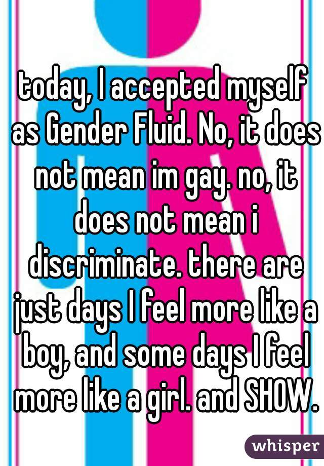 today, I accepted myself as Gender Fluid. No, it does not mean im gay. no, it does not mean i discriminate. there are just days I feel more like a boy, and some days I feel more like a girl. and SHOW.
