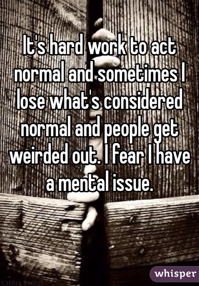 It's hard work to act normal and sometimes I lose what's considered normal and people get weirded out. I fear I have a mental issue.